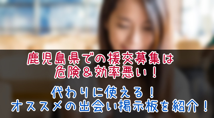 鹿児島県で援交はダメ&非効率!今すぐ使える出会い掲示板サイトを紹介